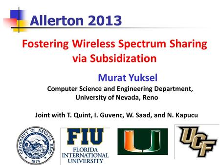 Fostering Wireless Spectrum Sharing via Subsidization Allerton 2013 Murat Yuksel Computer Science and Engineering Department, University of Nevada, Reno.