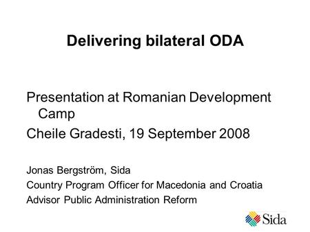 Delivering bilateral ODA Presentation at Romanian Development Camp Cheile Gradesti, 19 September 2008 Jonas Bergström, Sida Country Program Officer for.