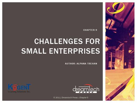 CHALLENGES FOR SMALL ENTERPRISES AUTHOR: ALPANA TREHAN CHAPTER-9 © 2011, Dreamtech Press :: Chapter 9 1.