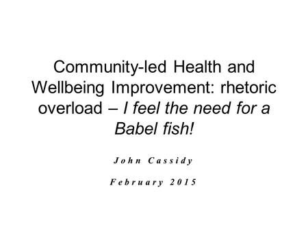 Community-led Health and Wellbeing Improvement: rhetoric overload – I feel the need for a Babel fish! John Cassidy February 2015.
