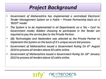 Project Background Government of Maharashtra has implemented a centralized Electronic Tender Management System on a Public – Private Partnership basis.