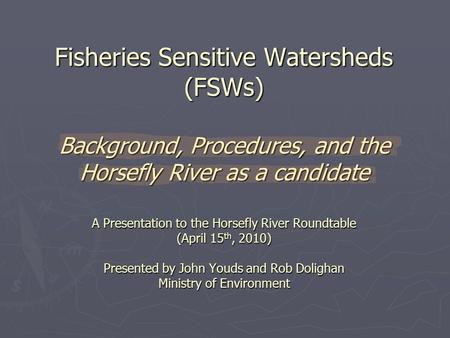 Fisheries Sensitive Watersheds (FSWs) Background, Procedures, and the Horsefly River as a candidate A Presentation to the Horsefly River Roundtable (April.