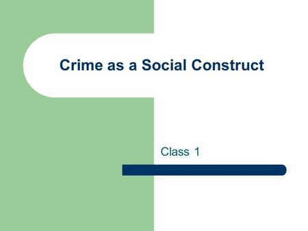 Crime as a Social Construct Class 1. Administrative Quizzes returned at the end of class.