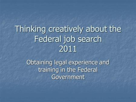 Thinking creatively about the Federal job search 2011 Obtaining legal experience and training in the Federal Government.
