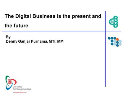 The Digital Business is the present and the future By Denny Ganjar Purnama, MTI, MM.