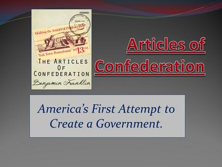 America's First Attempt to Create a Government.. The Articles of Confederation The Confederation created was not a nation, but only a league of sovereign.