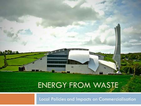 ENERGY FROM WASTE Local Policies and Impacts on Commercialisation.