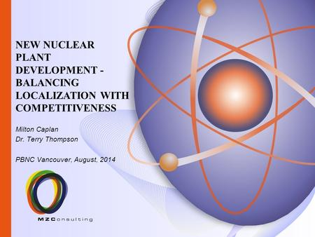 Milton Caplan Dr. Terry Thompson PBNC Vancouver, August, 2014 NEW NUCLEAR PLANT DEVELOPMENT - BALANCING LOCALIZATION WITH COMPETITIVENESS.