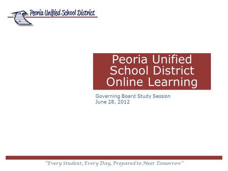 """Every Student, Every Day, Prepared to Meet Tomorrow"" Peoria Unified School District Online Learning Governing Board Study Session June 28, 2012."