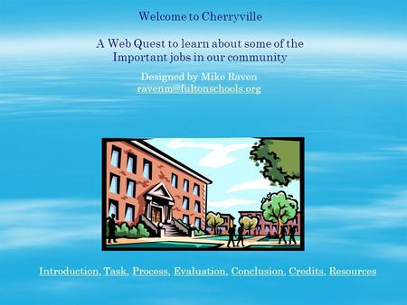 Welcome to Cherryville A Web Quest to learn about some of the Important jobs in our community Designed by Mike Raven IntroductionIntroduction,