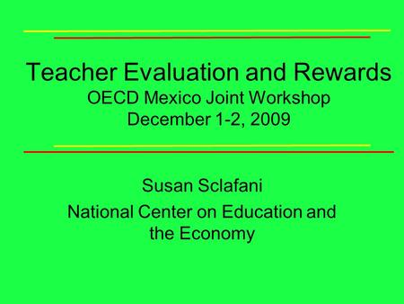 Teacher Evaluation and Rewards OECD Mexico Joint Workshop December 1-2, 2009 Susan Sclafani National Center on Education and the Economy.