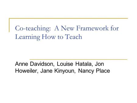 Co-teaching: A New Framework for Learning How to Teach Anne Davidson, Louise Hatala, Jon Howeiler, Jane Kinyoun, Nancy Place.