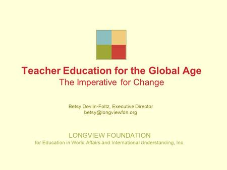 Teacher Education for the Global Age The Imperative for Change LONGVIEW FOUNDATION for Education in World Affairs and International Understanding, Inc.