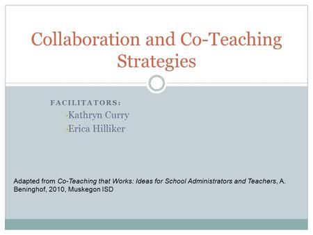 FACILITATORS: Kathryn Curry Erica Hilliker Collaboration and Co-Teaching Strategies Adapted from Co-Teaching that Works: Ideas for School Administrators.
