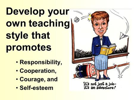 Develop your own teaching style that promotes Responsibility, Cooperation, Courage, and Self-esteem.