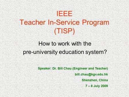 IEEE Teacher In-Service Program (TISP) How to work with the pre-university education system? Speaker: Dr. Bill Chau (Engineer and Teacher)