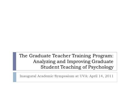 The Graduate Teacher Training Program: Analyzing and Improving Graduate Student Teaching of Psychology Inaugural Academic Symposium at UVA: April 14, 2011.