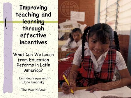 Improving teaching and learning through effective incentives What Can We Learn from Education Reforms in Latin America? Emiliana Vegas and Ilana Umansky.