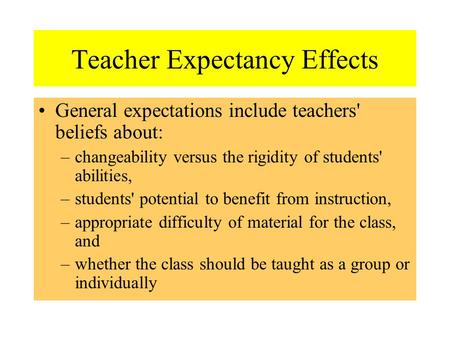 Teacher Expectancy Effects General expectations include teachers' beliefs about: –changeability versus the rigidity of students' abilities, –students'