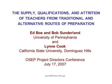 THE SUPPLY, QUALIFICATIONS, AND ATTRITION OF TEACHERS FROM TRADITIONAL AND ALTERNATIVE ROUTES OF PREPARATION Ed Boe and Bob Sunderland University of Pennsylvania.