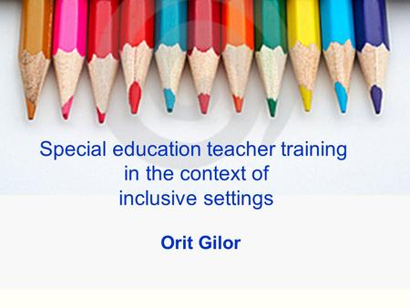Special education teacher training in the context of inclusive settings Orit Gilor.