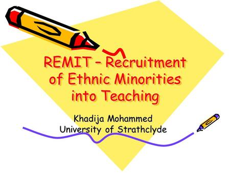 REMIT – Recruitment of Ethnic Minorities into Teaching Khadija Mohammed University of Strathclyde.