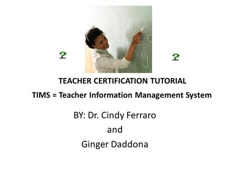 TEACHER CERTIFICATION TUTORIAL TIMS = Teacher Information Management System BY: Dr. Cindy Ferraro and Ginger Daddona.