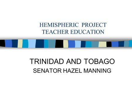 HEMISPHERIC PROJECT TEACHER EDUCATION TRINIDAD AND TOBAGO SENATOR HAZEL MANNING.