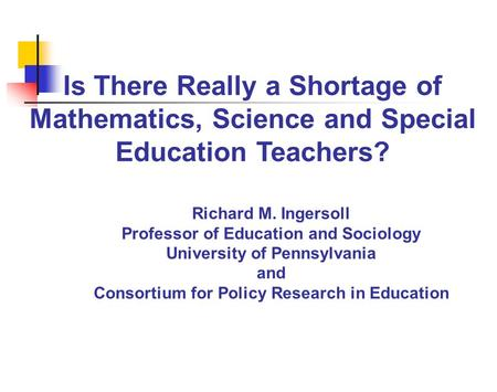 Is There Really a Shortage of Mathematics, Science and Special Education Teachers? Richard M. Ingersoll Professor of Education and Sociology University.