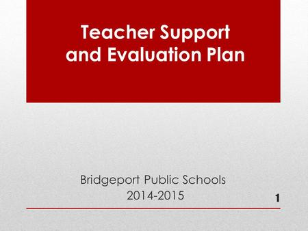 Teacher Support and Evaluation Plan Bridgeport Public Schools 2014-2015 1.