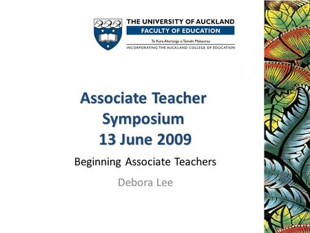 Associate Teacher Symposium 13 June 2009 Associate Teacher Symposium 13 June 2009 Beginning Associate Teachers Debora Lee.