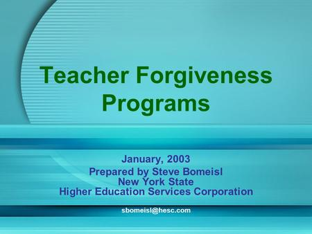 Teacher Forgiveness Programs January, 2003 Prepared by Steve Bomeisl New York State Higher Education Services Corporation