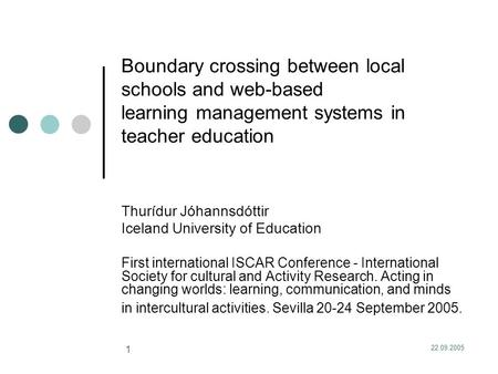 22.09.2005 1 Boundary crossing between local schools and web-based learning management systems in teacher education Thurídur Jóhannsdóttir Iceland University.