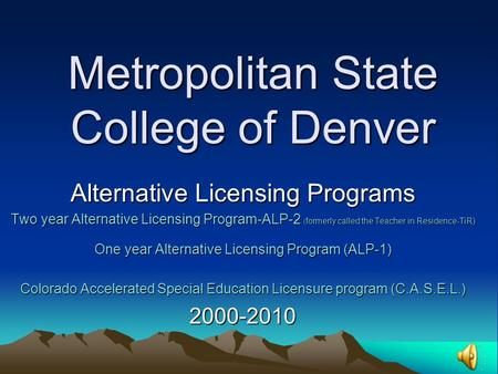 Metropolitan State College of Denver Alternative Licensing Programs Two year Alternative Licensing Program-ALP-2 ( formerly called the Teacher in Residence-TiR)