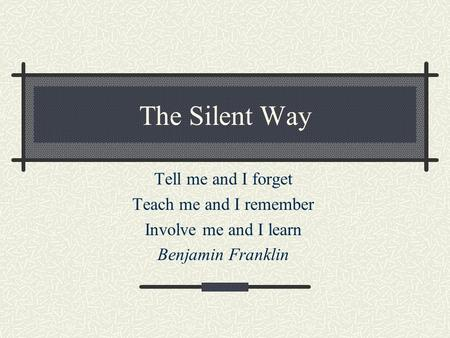 The Silent Way Tell me and I forget Teach me and I remember Involve me and I learn Benjamin Franklin.