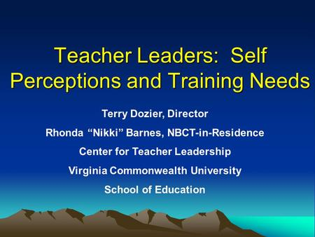 "Teacher Leaders: Self Perceptions and Training Needs Terry Dozier, Director Rhonda ""Nikki"" Barnes, NBCT-in-Residence Center for Teacher Leadership Virginia."