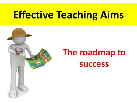 Effective Teaching Aims The roadmap to success. Identify issues with maps What are effective Teaching Aims? Discuss the maps of teaching Assess the impact.