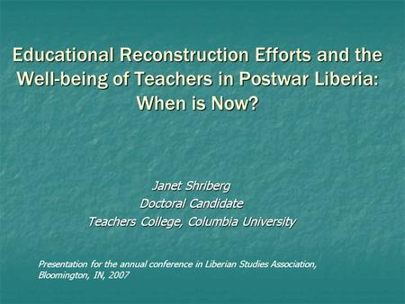 Educational Reconstruction Efforts and the Well-being of Teachers in Postwar Liberia: When is Now? Janet Shriberg Doctoral Candidate Teachers College,