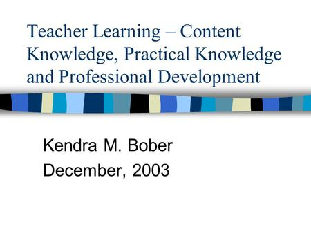 Teacher Learning – Content Knowledge, Practical Knowledge and Professional Development Kendra M. Bober December, 2003.