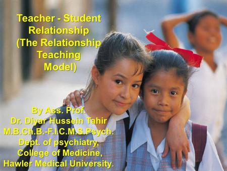 Teacher - Student Relationship (The Relationship Teaching Model) By Ass. Prof. Dr. Diyar Hussein Tahir M.B.Ch.B.-F.I.C.M.S.Psych. Dept. of psychiatry,