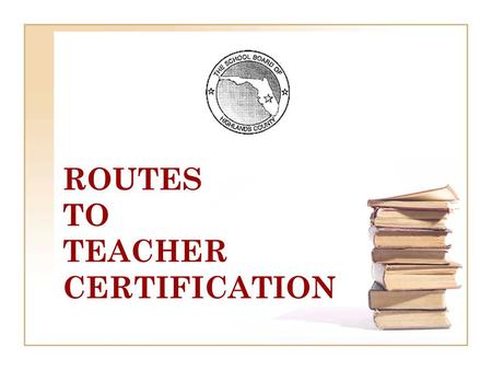 ROUTES TO TEACHER CERTIFICATION. TYPES OF FLORIDA EDUCATOR CERTIFICATES TEMPORARY 3 YEAR NON-RENEWABLE Bachelor's Degree with a Major in the Content Area.