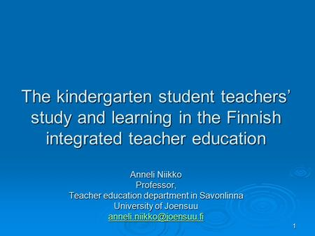 1 The kindergarten student teachers' study and learning in the Finnish integrated teacher education Anneli Niikko Professor, Teacher education department.