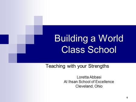 1 Building a World Class School Teaching with your Strengths Loretta Abbasi Al Ihsan School of Excellence Cleveland, Ohio.