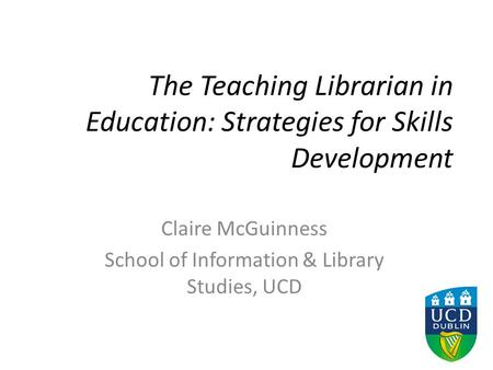 The Teaching Librarian in Education: Strategies for Skills Development Claire McGuinness School of Information & Library Studies, UCD.