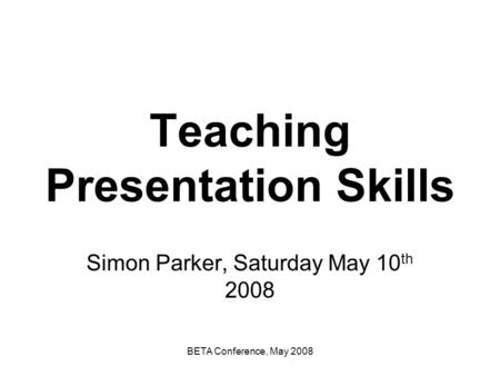 BETA Conference, May 2008 Teaching Presentation Skills Simon Parker, Saturday May 10 th 2008.