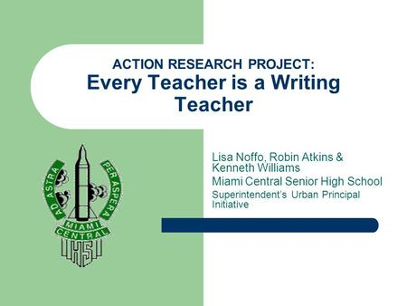ACTION RESEARCH PROJECT: Every Teacher is a Writing Teacher Lisa Noffo, Robin Atkins & Kenneth Williams Miami Central Senior High School Superintendent's.
