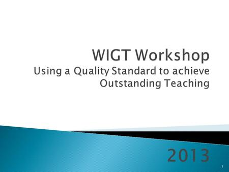 2013 1.  Introduction  Ofsted judgements on T&L  Introduction to the WIGT  The WIGT Family – how to get a broader view  Using the WIGT to support.