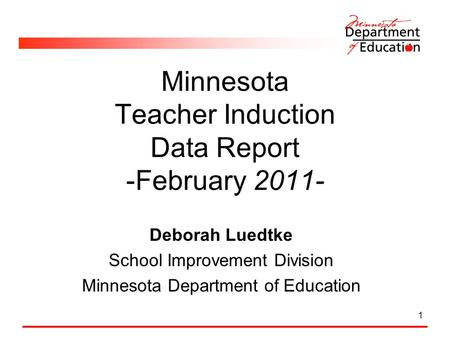 1 Minnesota Teacher Induction Data Report -February 2011- Deborah Luedtke School Improvement Division Minnesota Department of Education.