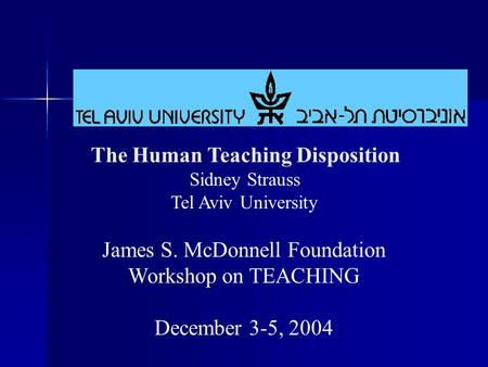 The Human Teaching Disposition Sidney Strauss Tel Aviv University James S. McDonnell Foundation Workshop on TEACHING December 3-5, 2004.