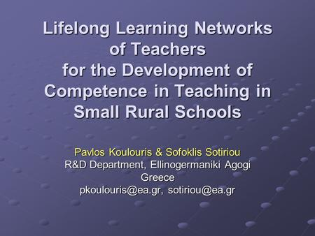 Lifelong Learning Networks of Teachers for the Development of Competence in Teaching in Small Rural Schools Pavlos Koulouris & Sofoklis Sotiriou R&D.